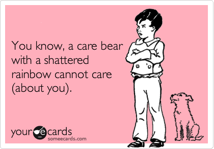 You know, a care bearwith a shatteredrainbow cannot care(about you).