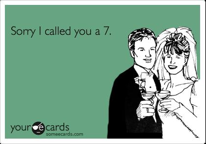 Sorry I called you a 7.