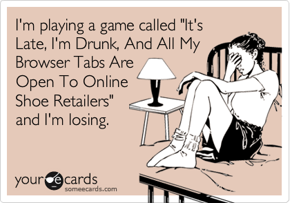 """I'm playing a game called """"It'sLate, I'm Drunk, And All MyBrowser Tabs Are Open To OnlineShoe Retailers""""and I'm losing."""