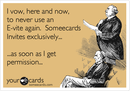 I vow, here and now, to never use an E-vite again.  Someecards Invites exclusively...  ...as soon as I get  permission...