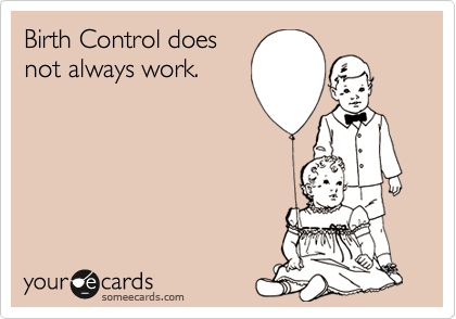 Birth Control doesnot always work.