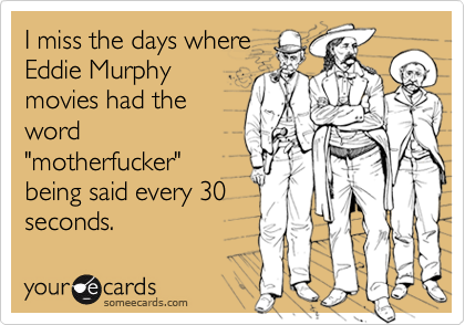 """I miss the days whereEddie Murphymovies had theword""""motherfucker""""being said every 30seconds."""
