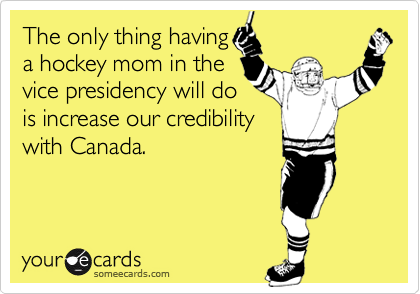 The only thing havinga hockey mom in thevice presidency will dois increase our credibilitywith Canada.