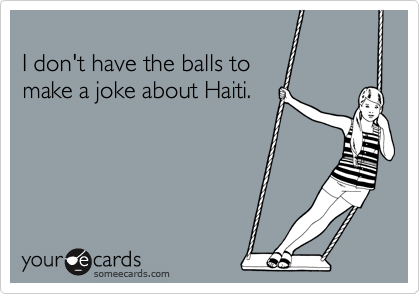 I don't have the balls to make a joke about Haiti.