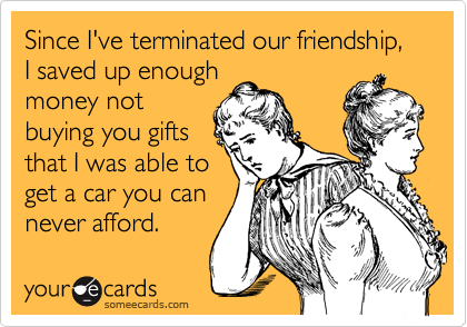 Since I've terminated our friendship, I saved up enough money not buying you gifts that I was able to get a car you can never afford.