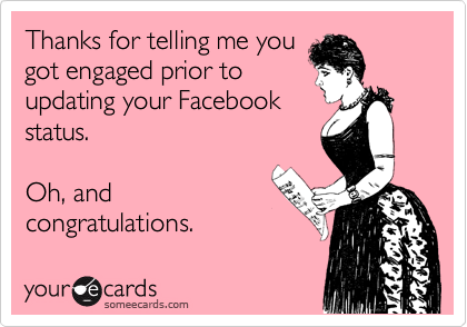 Thanks for telling me you got engaged prior to updating your Facebook status.  Oh, and congratulations.