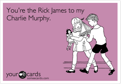 You're the Rick James to my
