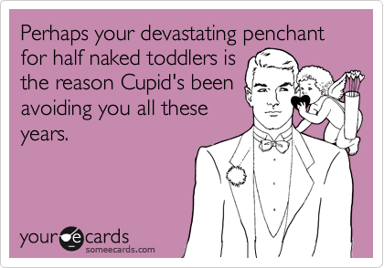 Perhaps your devastating penchant for half naked toddlers isthe reason Cupid's beenavoiding you all theseyears.