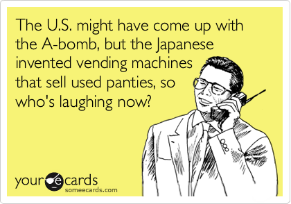 someecards.com - The U.S. might have come up with the A-bomb, but the Japanese invented vending machines that sell used panties, so who's laughing now?