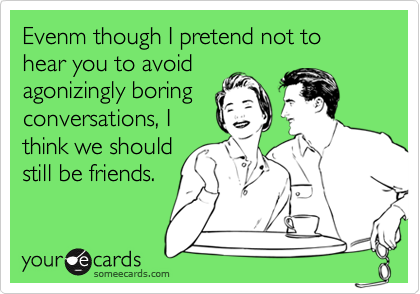 Evenm though I pretend not to hear you to avoidagonizingly boringconversations, Ithink we shouldstill be friends.