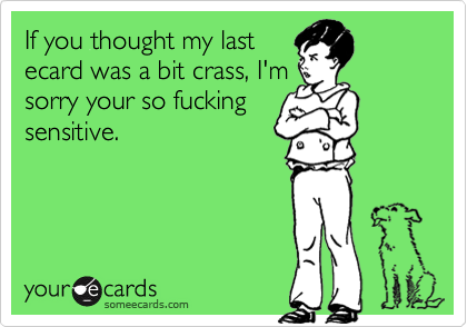 If you thought my lastecard was a bit crass, I'msorry your so fuckingsensitive.