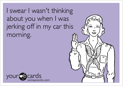 I swear I wasn't thinking about you when I was jerking off in my car this morning.