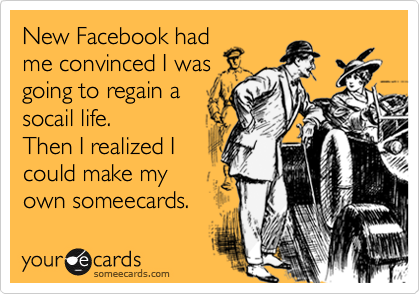 New Facebook hadme convinced I wasgoing to regain asocail life. Then I realized I could make myown someecards.