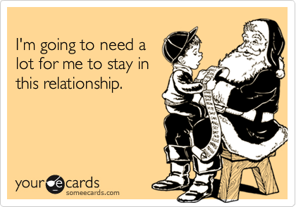 I'm going to need alot for me to stay inthis relationship.