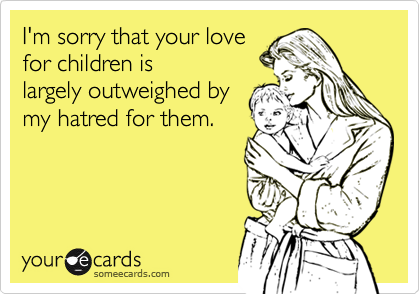 I'm sorry that your lovefor children islargely outweighed bymy hatred for them.