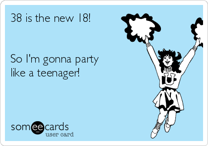 38 is the new 18!   So I'm gonna party like a teenager!