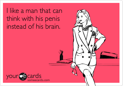 I like a man that canthink with his penisinstead of his brain.