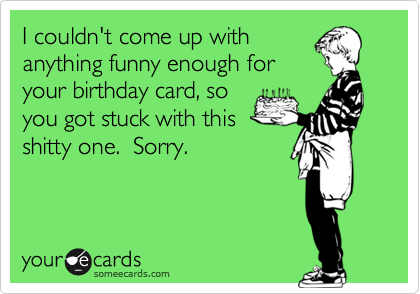 I couldn't come up with anything funny enough for your birthday card, so you got stuck with this shitty one.  Sorry.