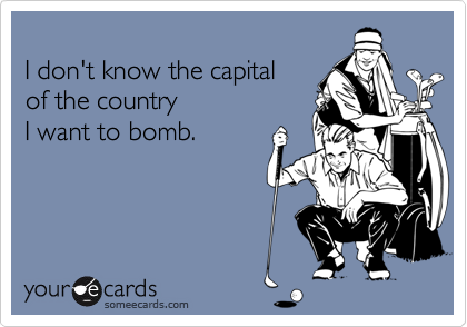 I don't know the capital of the country I want to bomb.