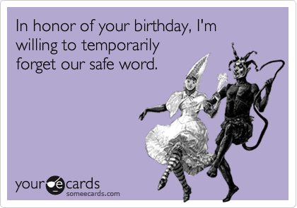 In honor of your birthday, I'm willing to temporarily