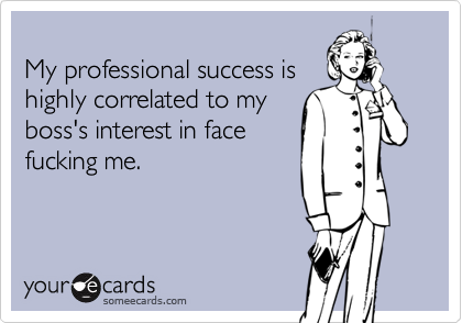 My professional success ishighly correlated to myboss's interest in facefucking me.