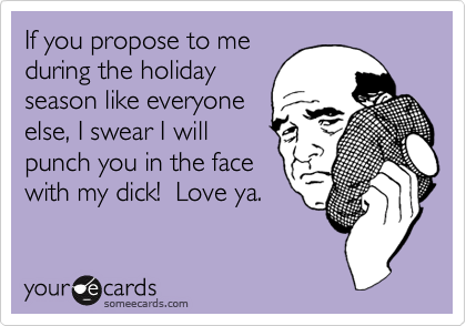 If you propose to me during the holiday season like everyone else, I swear I will punch you in the face with my dick!  Love ya.