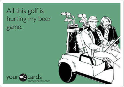 All this golf ishurting my beer game.