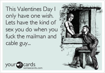 This Valentines Day I only have one wish.  Lets have the kind of sex you do when you fuck the mailman and cable guy...
