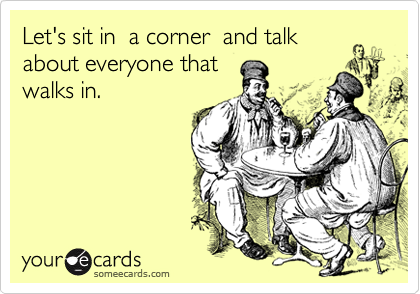 Let's sit in  a corner  and talk about everyone thatwalks in.