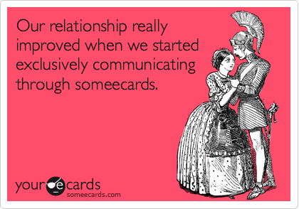 Our relationship really improved when we started exclusively communicating through someecards.