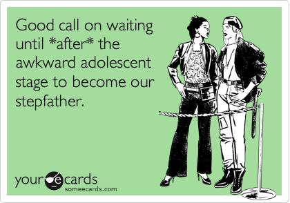 Good call on waiting until *after* the awkward adolescent stage to become our stepfather.