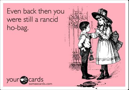 Even back then youwere still a rancidho-bag.