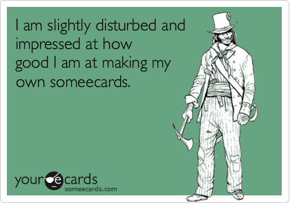 I am slightly disturbed andimpressed at howgood I am at making myown someecards.