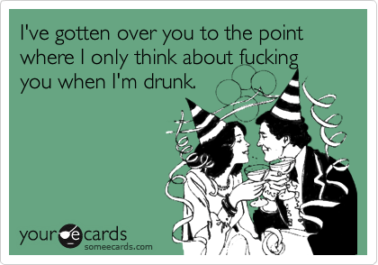 I've gotten over you to the point where I only think about fucking you when I'm drunk.