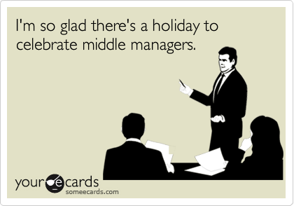 I'm so glad there's a holiday to celebrate middle managers.