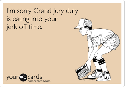 I'm sorry Grand Jury duty is eating into your jerk off time.
