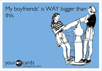 My boyfriends' is WAY bigger than