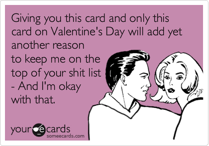 Giving you this card and only this card on Valentine's Day will add yet another reason to keep me on the top of your shit list - And I'm okay with that.