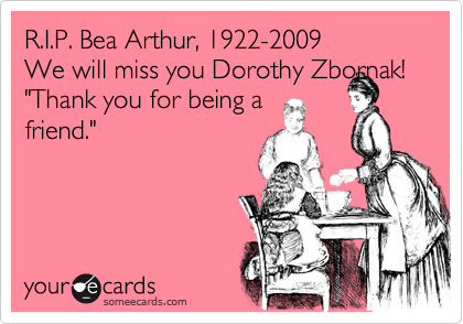 """R.I.P. Bea Arthur, 1922-2009We will miss you Dorothy Zbornak!""""Thank you for being afriend."""""""