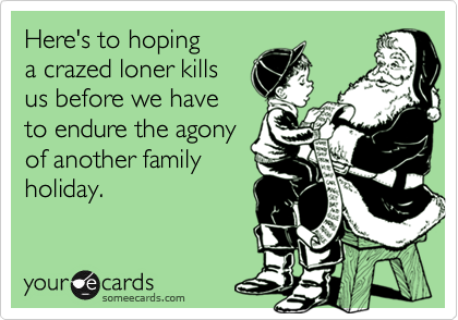 Here's to hopinga crazed loner killsus before we have to endure the agonyof another familyholiday.