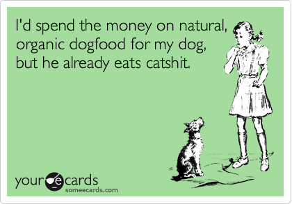 I'd spend the money on natural,organic dogfood for my dog,but he already eats catshit.