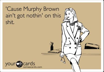 'Cause Murphy Brownain't got nothin' on thisshit.