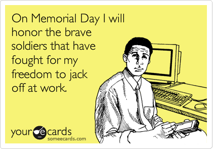 On Memorial Day I will honor the bravesoldiers that havefought for myfreedom to jackoff at work.