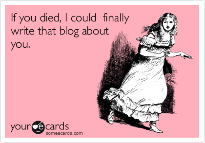 If you died, I could  finally write that blog about you.