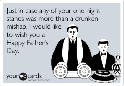 Just in case any of your one night stands was more than a drunken mishap, I would like 