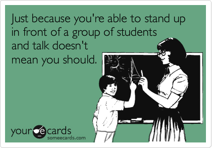 Just because you're able to stand up in front of a group of students and talk doesn't mean you should.