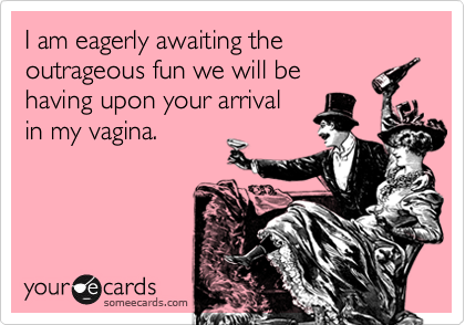 I am eagerly awaiting the outrageous fun we will be having upon your arrival in my vagina.