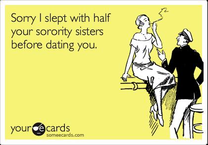 Sorry I slept with halfyour sorority sistersbefore dating you.