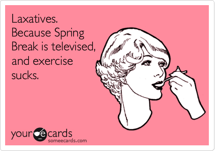 Laxatives. Because SpringBreak is televised,and exercisesucks.