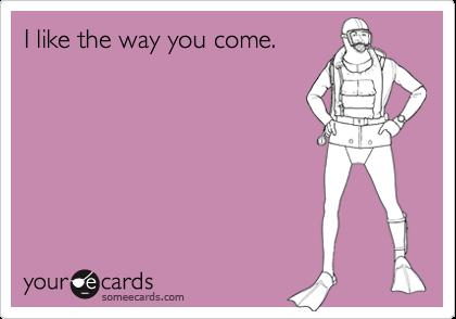 I like the way you come.